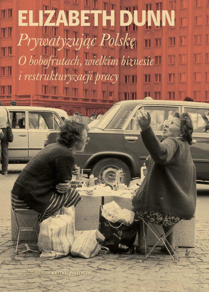 Elizabeth Dunn: Prywatyzując Polskę. O bobofrutach, wielkim biznesie i restrukturyzacji pracy