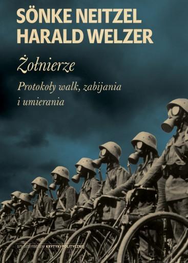 Harald Welzer, Sönke Neitzel: Żołnierze. Protokoły walk, zabijania i umierania